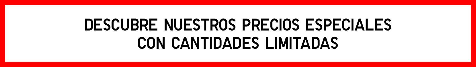 DESCUBRE NUESTROS PRECIOS ESPECIALES CON CANTIDADES LIMITADAS